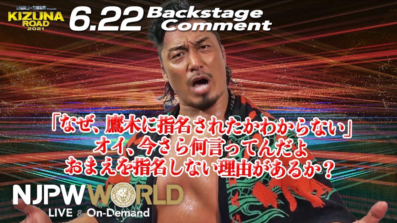 鷹木 信悟「『なぜ、鷹木に指名されたかわからない』オイ、今さら何言ってんだよ、おまえを指名しない理由があるか?」6.22 #njkizuna Backstage comments: 4th match