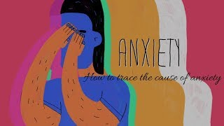 ANXIETY - How to trace the cause of anxiety