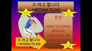 HOW TO LEARN KOREAN LANGUAGE IN HINDI EPISODE # 45 문법  으 려고 합니다