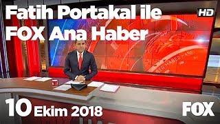 10 Ekim 2018 Fatih Portakal ile FOX Ana Haber