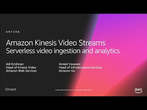 AWS re:Invent 2018: Serverless Video Ingestion & Analytics with Amazon Kinesis Video Streams ANT208