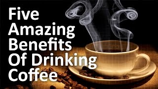 Five Amazing Health Benefits of Drinking Coffee
