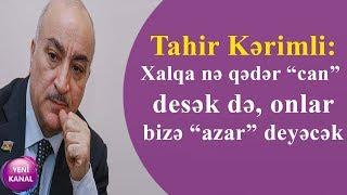 """Tahir Kərimli: Xalqa nə qədər """"can"""" desək də, onlar bizə """"azar"""" deyəcək"""