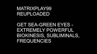 MATRIXPLAY99 GET SEA-GREEN EYES- EXTREMELY POWERFUL BIOKINESIS, SUBLIMINALS, FREQUENCIES