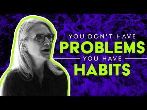 YOU DON'T HAVE A PROBLEM, YOU HAVE A HABIT   MEL ROBBINS