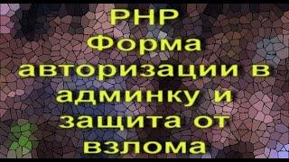 PHP форма авторизации в админку и защита от взлома - видеоурок