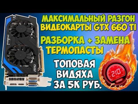 Разгон игровой видеокарты за 5000 рублей / gtx 660 ti разборка + замена термопасты