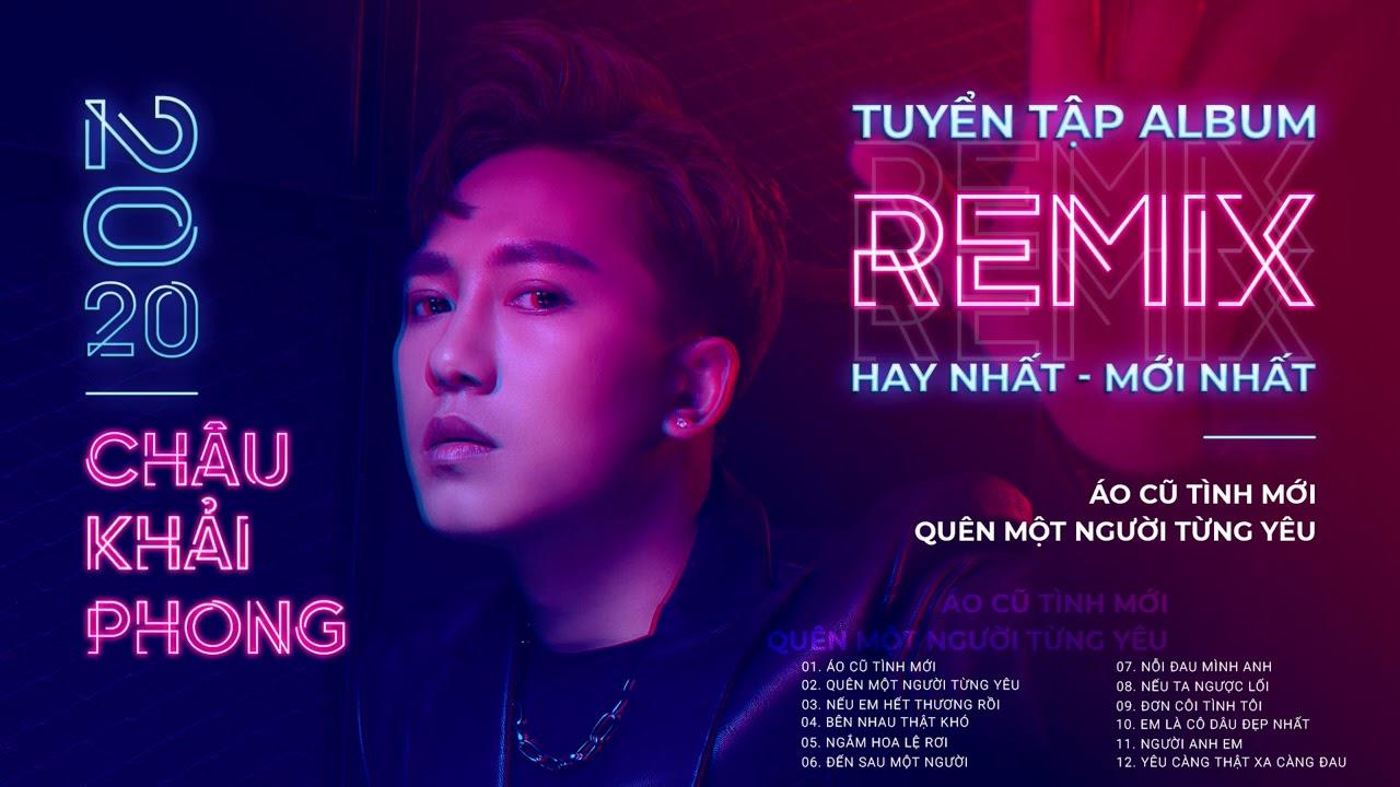 Tuyển Tập Album Remix Mới Nhất Năm 2020 Của Châu Khải Phong | Nhạc Trẻ Remix Hay 2020 Hiện Nay