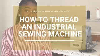 How To Thread An Industrial Sewing Machine | House of AKUNNA Fashion School