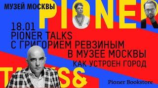 #PionerTalks с Григорием Ревзиным — устройство города, мегаполисы будущего и распознавание лиц