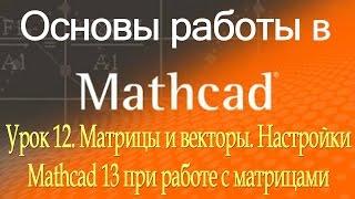 Матрицы и векторы. Настройки Mathcad при работе с матрицами. Урок 12