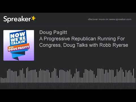 A Progressive Republican Running For Congress, Doug Talks with Robb Ryerse
