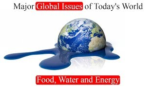 World Problems, Major Global Issues of Today's World (Food, Water and Energy)