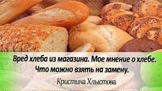 Вред хлеба из магазина. Мое мнение о хлебе. Что можно взять на замену.   Кристина Хлыстова