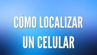 Como Localizar Un Celular 📶 [Actualizado 2018]