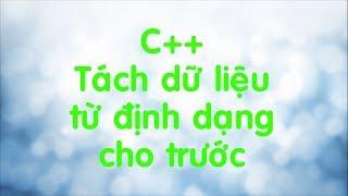 C++: Cách đọc và tách dữ liệu theo định dạng cho trước.