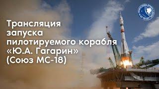 Трансляция запуска пилотируемого корабля «Ю. А. Гагарин» (Союз МС-18)