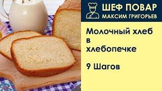 Молочный хлеб в хлебопечке . Рецепт от шеф повара Максима Григорьева
