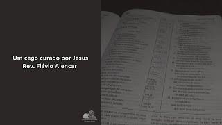 Um cego curado por Jesus - Rev. Flávio Alencar
