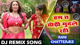 आ गया RANI CHATTERJEE का सबसे हिट DJ REMIX SONG - Ham Ta Dhodhi - Superhit DJ Remix Song 2018