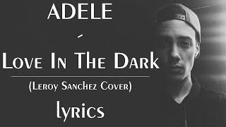adele love in the dark leroy sanchez cover lyrics