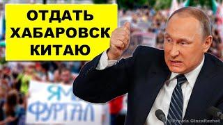 Всех протестующих вместе с Хабаровским краем, Путин может отдать Китаю | Pravda GlazaRezhet