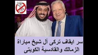 سر ايقاف تركى آل شيخ مباراة الزمالك والقادسية الكويتى لأكثر من 10 دقائق