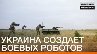 Украина создает боевых роботов | Донбасc Реалии