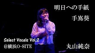 明日への手紙/丸山純奈「Select Vocals Vol.2」@横浜O-SITE  2017.03.20