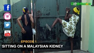 Naijas Craziest Comedy || SITTING ON A MALAYSIAN KIDNEY (Ada Malaysia) Episode 1