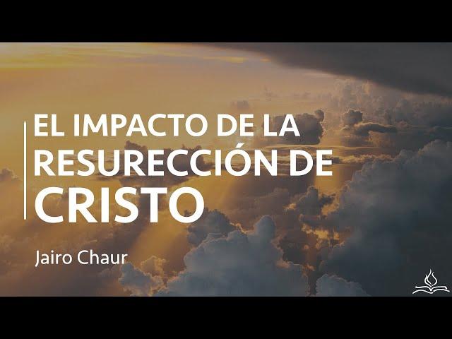 El Impacto de la Resurrección de Cristo - Jairo Chaur