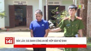 Giả danh công anh hiếp dâm nữ sinh lớp 10 tại Đắk Lắk | Nhật ký 141 | Tin tức cập nhật 24h
