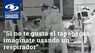 """""""Si no te gusta el tapabocas, imagínate usando un respirador"""": duro mensaje de médicos desde una UCI"""