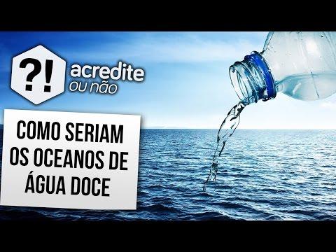 E SE OS OCEANOS FOSSEM DE ÁGUA DOCE