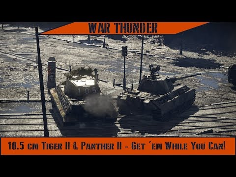 War Thunder - 10.5cm Tiger II & Panther II - Get 'em While You Can!