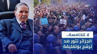 «لا للخامسة».. احتقان وغليان في الجزائر ضد ترشح بوتفليقة