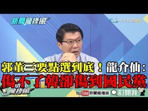 【精彩】郭董三要點選到底! 龍介仙:傷不了韓卻傷到國民黨