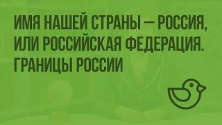 Имя нашей страны - Россия, или Российская Федерация. Границы России. Видеоурок по окружающему миру