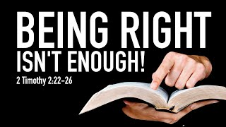 Being Right Isn't Enough - 2 Timothy 2:22-26