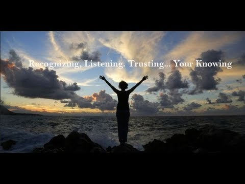 Recognizing, Listening. Trusting... Your Knowing