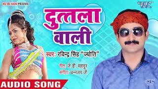 दुतला वाली - Duttala Wali - Ravindra Singh Jyoti - Bhojpuri Hit Songs 2019