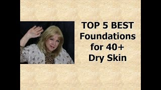 Top 5 BEST Foundations !  * 40+  Dry Skin and Wrinkles!