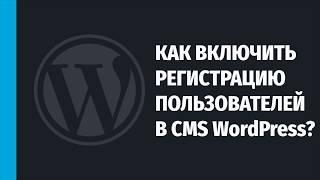 Как разрешить (включить) регистрацию пользователей на WordPress-сайте?
