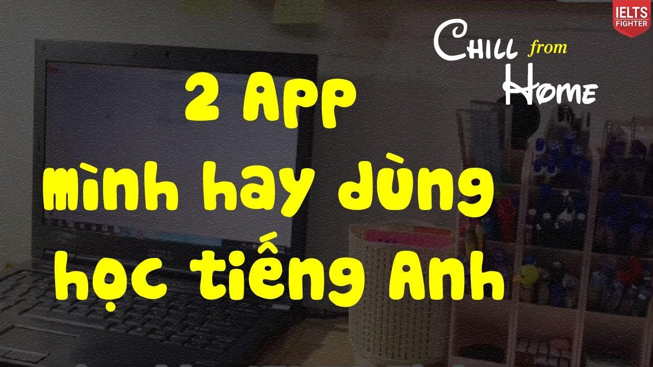 Chill from Home - Chia sẻ học viên về các app hay dùng để học tiếng Anh hay  IELTS FIGHTER