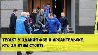 Теракт у здания ФСБ в Архангельске. Кто за этим стоит?