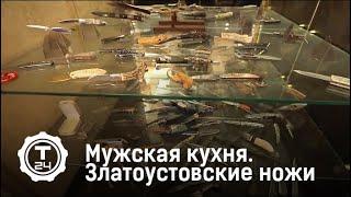 Мужская кухня. Златоустовские ножи | Т24