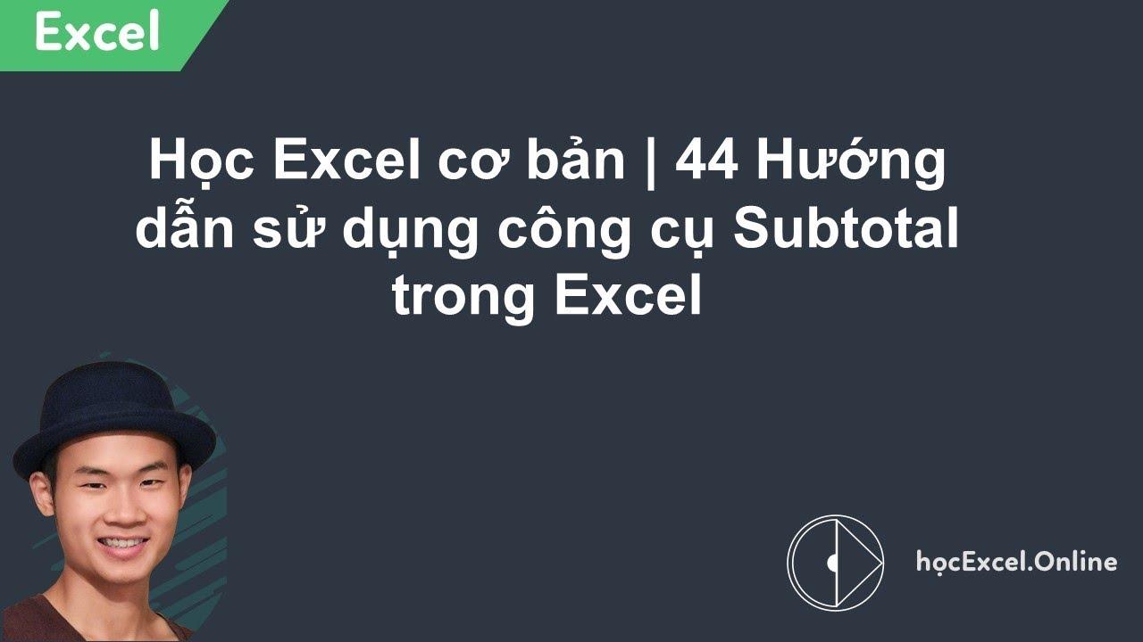 Học Excel cơ bản | 44 Hướng dẫn sử dụng công cụ Subtotal trong Excel