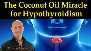 The Coconut Oil Miracle for Hypothyroidism - Dr. Alan Mandell D.C.