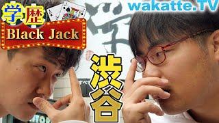 ハイレベルな戦い!渋谷で学歴Black Jack!【wakatte.TV】#332