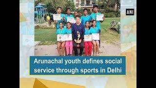 Arunachal youth defines social service through sports in Delhi -  ANI News
